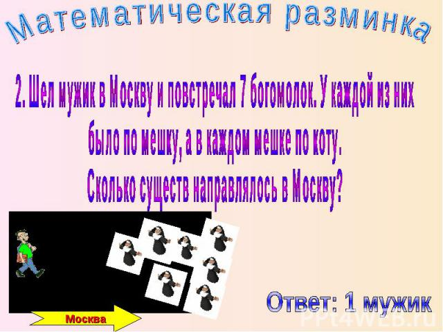 Математическая разминка 2. Шел мужик в Москву и повстречал 7 богомолок. У каждой из них было по мешку, а в каждом мешке по коту. Сколько существ направлялось в Москву?