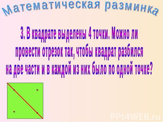 Математическая разминка 3. В квадрате выделены 4 точки. Можно ли провести отрезок так, чтобы квадрат разбился на две части и в каждой из них было по одной точке?