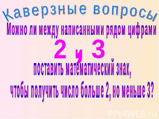 Каверзные вопросы Можно ли между написанными рядом цифрами поставить математический знак, чтобы получить число больше 2, но меньше 3?