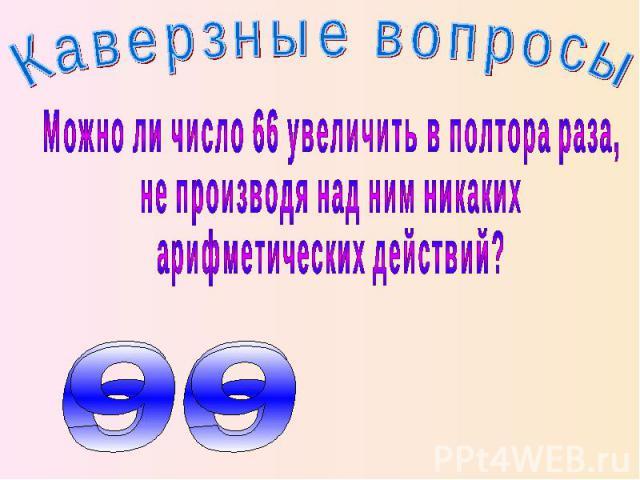 Каверзные вопросы Можно ли число 66 увеличить в полтора раза, не производя над ним никаких арифметических действий?