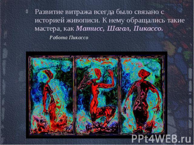 Развитие витража всегда было связано с историей живописи. К нему обращались такие мастера, как Матисс, Шагал, Пикассо. Работа Пикассо