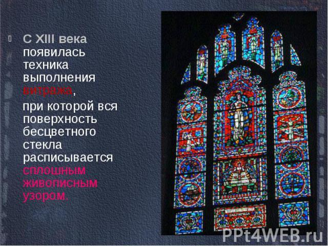 С XIII века появилась техника выполнения витража, при которой вся поверхность бесцветного стекла расписывается сплошным живописным узором.