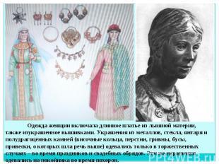 Одежда женщин включала длинное платье из льняной материи, также изукрашенное выш