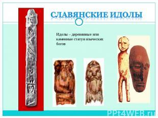 Славянские идолыИдолы – деревянные или каменные статуи языческих богов