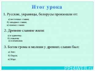 Итог урока 1. Русские, украинцы, белорусы произошли от: 2. Древние славяне жили: