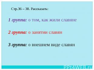 Стр.36 – 38. Рассказать: 1 группа: о том, как жили славяне 2 группа: о занятии с