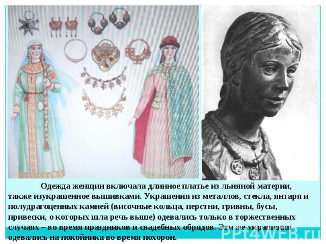 Одежда женщин включала длинное платье из льняной материи, также изукрашенное вышивками. Украшения из металлов, стекла, янтаря и полудрагоценных камней (височные кольца, перстни, гривны, бусы, привески, о которых шла речь выше) одевались только в тор…