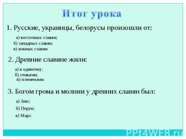 Итог урока 1. Русские, украинцы, белорусы произошли от: 2. Древние славяне жили: 3. Богом грома и молнии у древних славян был: