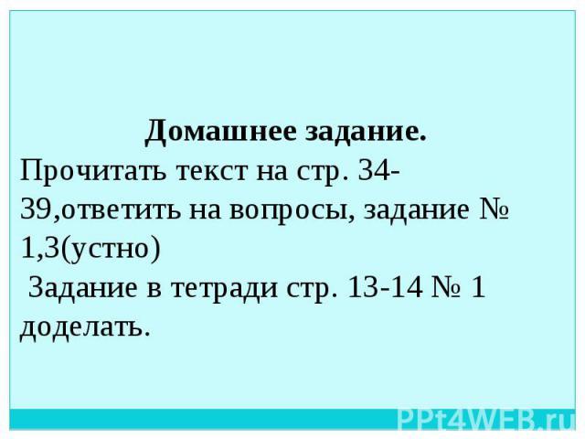 Домашнее задание. Прочитать текст на стр. 34-39,ответить на вопросы, задание № 1,3(устно) Задание в тетради стр. 13-14 № 1 доделать.