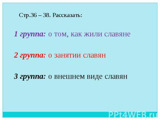 Стр.36 – 38. Рассказать: 1 группа: о том, как жили славяне 2 группа: о занятии славян 3 группа: о внешнем виде славян