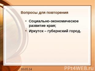 Вопросы для повторения Социально-экономическое развитие края; Иркутск – губернск