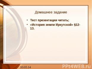 Домашнее заданиеТест презентации читать; «История земли Иркутской» §12-13.