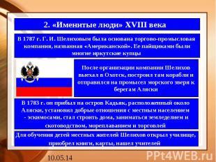 2. «Именитые люди» XVIII века В 1787 г. Г. И. Шелиховым была основана торгово-пр