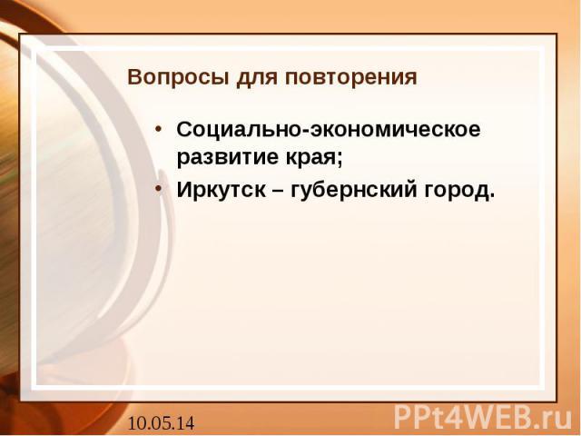 Вопросы для повторения Социально-экономическое развитие края; Иркутск – губернский город.
