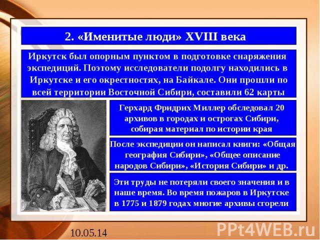 2. «Именитые люди» XVIII века Иркутск был опорным пунктом в подготовке снаряжения экспедиций. Поэтому исследователи подолгу находились в Иркутске и его окрестностях, на Байкале. Они прошли по всей территории Восточной Сибири, составили 62 карты