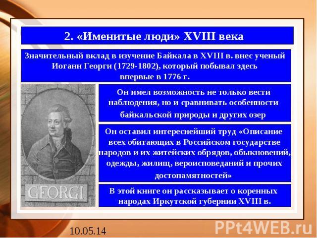 2. «Именитые люди» XVIII века Значительный вклад в изучение Байкала в XVIII в. внес ученый Иоганн Георги (1729-1802), который побывал здесь впервые в 1776 г.