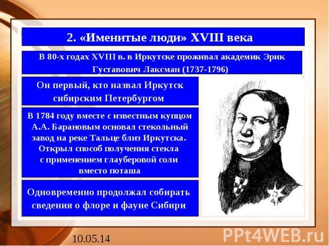 2. «Именитые люди» XVIII века В 80-х годах XVIII в. в Иркутске проживал академик Эрик Густавович Лаксман (1737-1796)