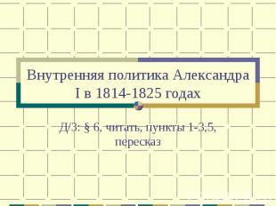 Внутренняя политика Александра I в 1814-1825 годах Д/З: § 6, читать, пункты 1-3,