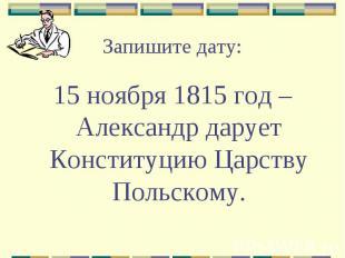 Запишите дату: 15 ноября 1815 год – Александр дарует Конституцию Царству Польско