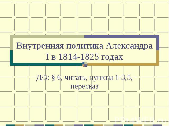 Внутренняя политика Александра I в 1814-1825 годах Д/З: § 6, читать, пункты 1-3,5, пересказ