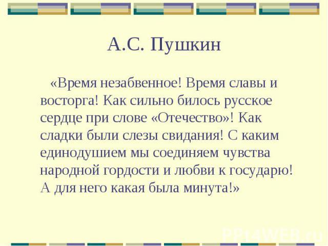 А.С. Пушкин «Время незабвенное! Время славы и восторга! Как сильно билось русское сердце при слове «Отечество»! Как сладки были слезы свидания! С каким единодушием мы соединяем чувства народной гордости и любви к государю! А для него какая была минута!»