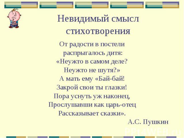 Невидимый смысл стихотворения От радости в постели распрыгалось дитя: «Неужто в самом деле? Неужто не шутя?» А мать ему «Бай-бай! Закрой свои ты глазки! Пора уснуть уж наконец, Прослушавши как царь-отец Рассказывает сказки». А.С. Пушкин