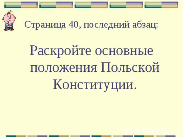 Страница 40, последний абзац:Раскройте основные положения Польской Конституции.