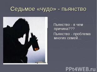 Седьмое «чудо» - пьянство Пьянство - в чем причина??? Пьянство - проблема многих