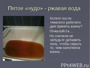 Пятое «чудо» - ржавая вода Хотите после тяжелого рабочего дня принять ванну? Пож