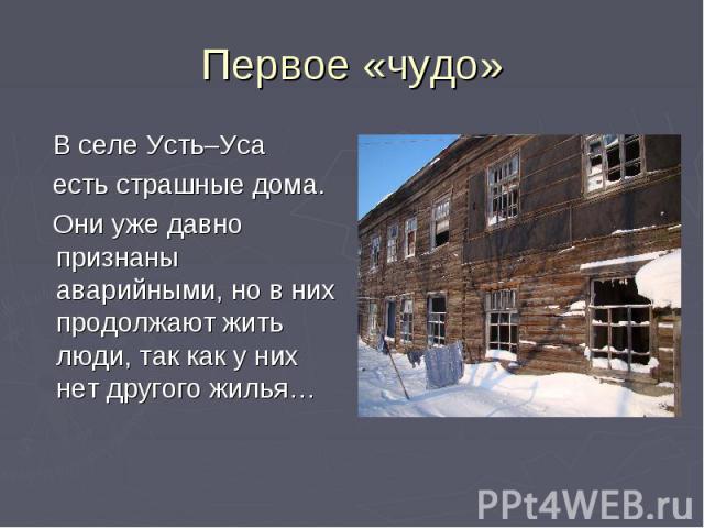 Первое «чудо» В селе Усть–Уса есть страшные дома. Они уже давно признаны аварийными, но в них продолжают жить люди, так как у них нет другого жилья…