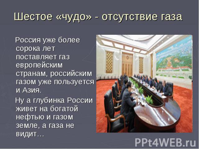Шестое «чудо» - отсутствие газа Россия уже более сорока лет поставляет газ европейским странам, российским газом уже пользуется и Азия. Ну а глубинка России живет на богатой нефтью и газом земле, а газа не видит…