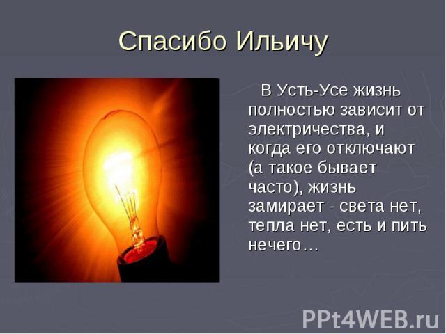 Спасибо Ильичу В Усть-Усе жизнь полностью зависит от электричества, и когда его отключают (а такое бывает часто), жизнь замирает - света нет, тепла нет, есть и пить нечего…
