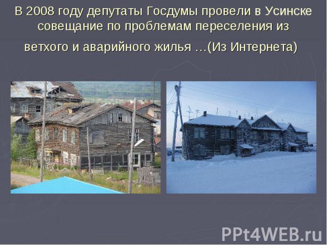 В 2008 году депутаты Госдумы провели в Усинске совещание по проблемам переселения из ветхого и аварийного жилья…(Из Интернета)