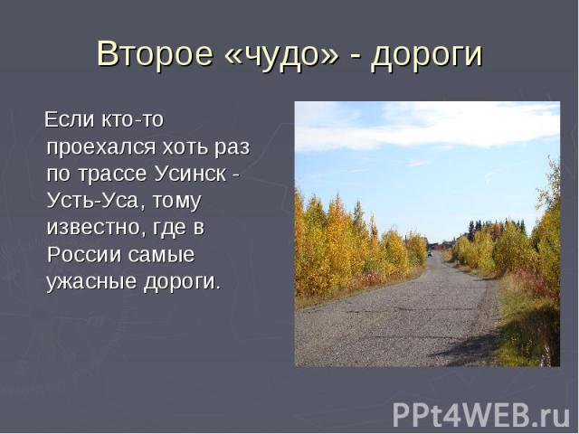 Второе «чудо» - дороги Если кто-то проехался хоть раз по трассе Усинск - Усть-Уса, тому известно, где в России самые ужасные дороги.
