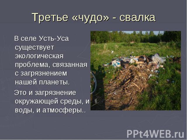 Третье «чудо» - свалка В селе Усть-Уса существует экологическая проблема, связанная с загрязнением нашей планеты. Это и загрязнение окружающей среды, и воды, и атмосферы..