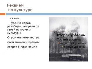 Реквием по культуре XX век. Русский народ разобщен, оторван от своей истории и к