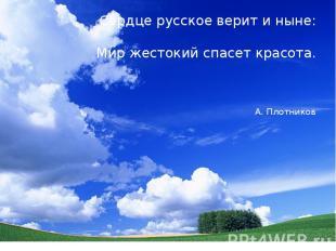 Сердце русское верит и ныне: Мир жестокий спасет красота. А. Плотников