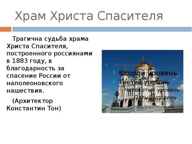 Храм Христа Спасителя Трагична судьба храма Христа Спасителя, построенного россиянами в 1883 году, в благодарность за спасение России от наполеоновского нашествия. (Архитектор Константин Тон)