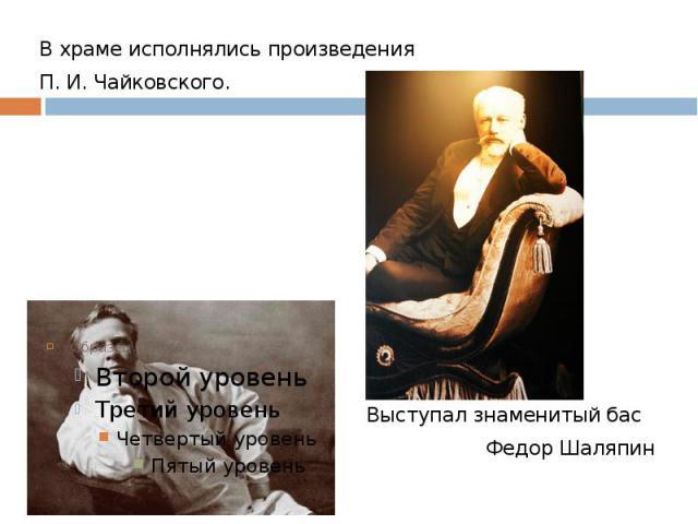 В храме исполнялись произведения П. И. Чайковского. Выступал знаменитый бас Федор Шаляпин
