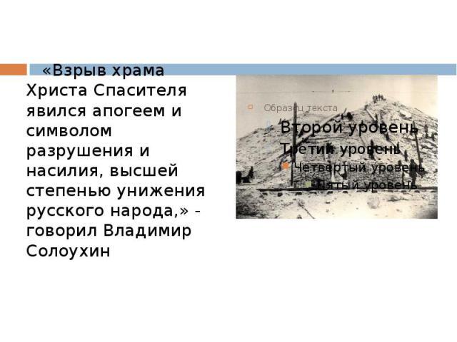 «Взрыв храма Христа Спасителя явился апогеем и символом разрушения и насилия, высшей степенью унижения русского народа,» - говорил Владимир Солоухин