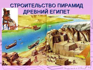 СТРОИТЕЛЬСТВО ПИРАМИД ДРЕВНИЙ ЕГИПЕТ