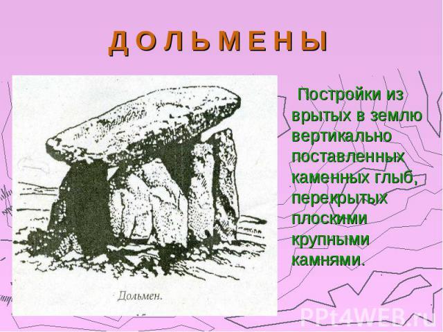 Д О Л Ь М Е Н Ы Постройки из врытых в землю вертикально поставленных каменных глыб, перекрытых плоскими крупными камнями.