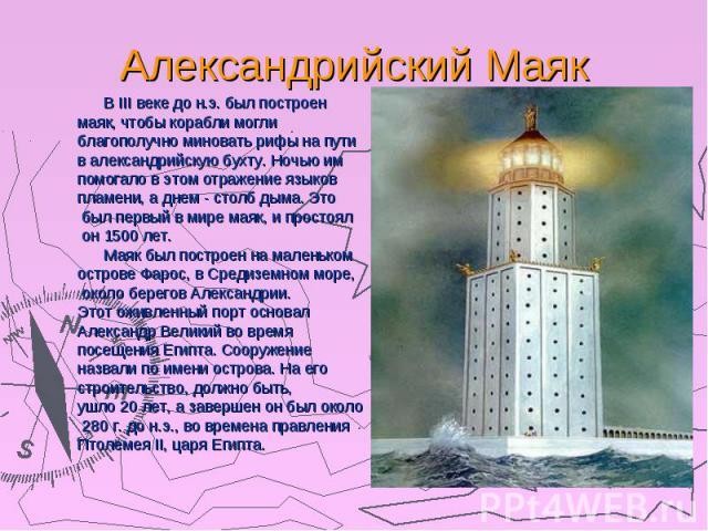 Александрийский Маяк В III веке до н.э. был построен маяк, чтобы корабли могли благополучно миновать рифы на пути в александрийскую бухту. Ночью им помогало в этом отражение языков пламени, а днем - столб дыма. Это был первый в мире маяк, и простоял…