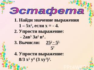 Эстафета Найди значение выражения 1 – 5х2, если х = - 4. 2. Упрости выражение: -