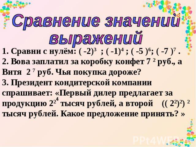 Сравнение значений выражений 1. Сравни с нулём: ( -2)3 ; ( -1)4 ; ( -5 )6; ( -7 )7 . 2. Вова заплатил за коробку конфет 7 2 руб., а Витя 2 7 руб. Чья покупка дороже? 3. Президент кондитерской компании спрашивает: «Первый дилер предлагает за продукци…
