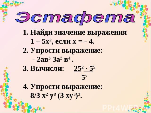 Эстафета Найди значение выражения 1 – 5х2, если х = - 4. 2. Упрости выражение: - 2ав3 3а2 в4 . 3. Вычисли: 252 ∙ 55 57 4. Упрости выражение: 8/3 х2 у8 (3 ху3)3.
