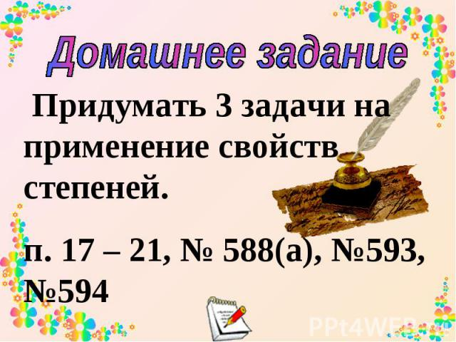 Домашнее задание Придумать 3 задачи на применение свойств степеней. п. 17 – 21, № 588(а), №593, №594