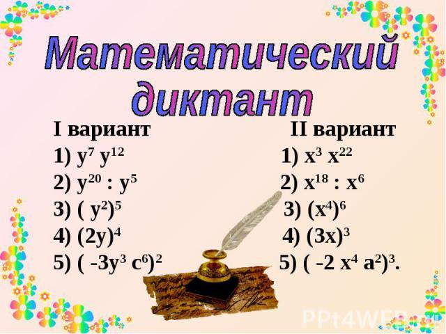 Математический диктант I вариант II вариант 1) у7 у12 1) х3 х22 2) у20 : у5 2) х18 : х6 3) ( у2)5 3) (х4)6 4) (2у)4 4) (3х)3 5) ( -3у3 с6)2 5) ( -2 х4 а2)3.