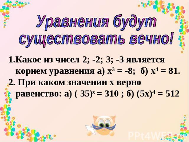 Уравнения будут существовать вечно! Какое из чисел 2; -2; 3; -3 является корнем уравнения а) х3 = -8; б) х4 = 81. При каком значении х верно равенство: а) ( 35)х = 310 ; б) (5х)4 = 512