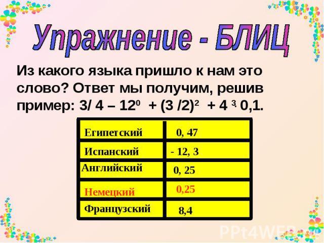 Упражнение - БЛИЦ Из какого языка пришло к нам это слово? Ответ мы получим, решив пример: 3/ 4 – 120 + (3 /2)2 + 4 3 0,1.